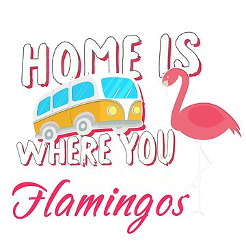 Home Is Where You Put Your Flamingos  by funnyshirt97