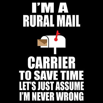 I'm a Rural Carrier To Save Time Let's Just Assume I'm Never Wrong. by sols