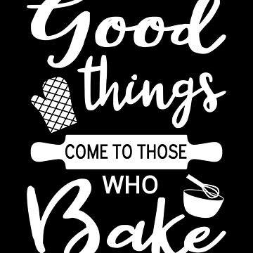 Good Things Come To Those Who Bake by coolfuntees
