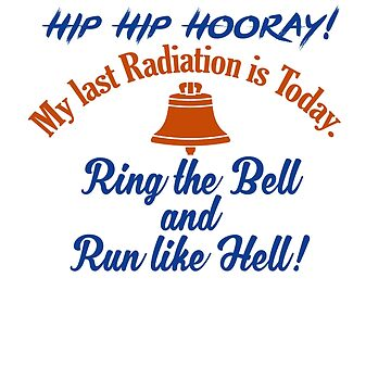 Hip Hip Hooray! My last Radiation is Today.Ring the Bell and Run like Hell T-shirt by RadTechdesigns