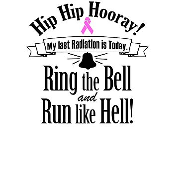 Hip Hip Hooray My Last Radiation Is Today Ring The Bell And Run Like Hell T-shirt by RadTechdesigns