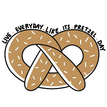 Live Everyday Like Its Pretzel Day by annmariestowe