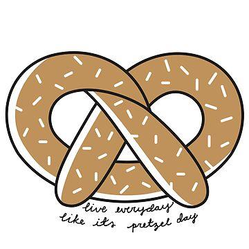 Live Everyday Like Its Pretzel Day Script by annmariestowe