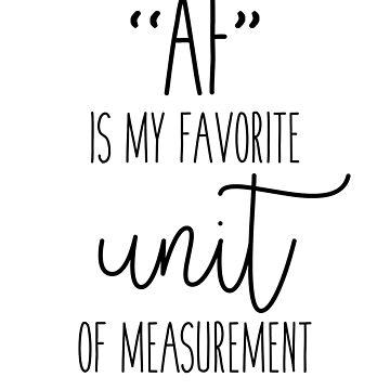 AF Is My Favorite Unit Of Measurement  by kjanedesigns