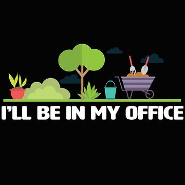 Gardening Funny Design - Ill Be In My Office  by kudostees