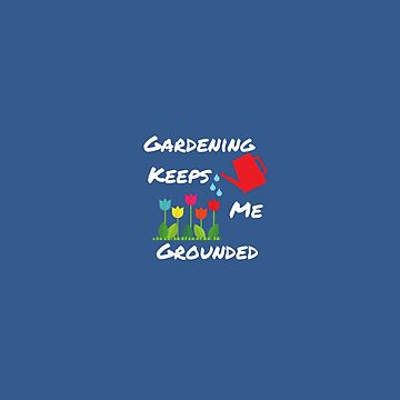 gardening keeps me grounded by cbboy