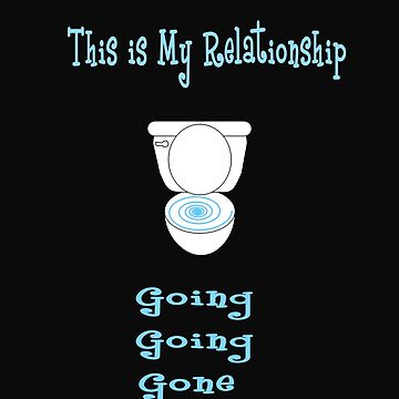 This is My Relationship...Going, Going, Gone Toilet Design  by deecdee