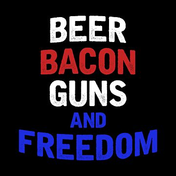 Beer Bacon Guns And Freedom - American Design - Alcohol Lovers Gift by stuch75