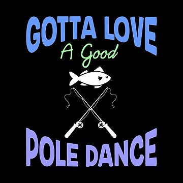 Funny Fishing Gift - Gotta Love A Good Pole Dance by stuch75