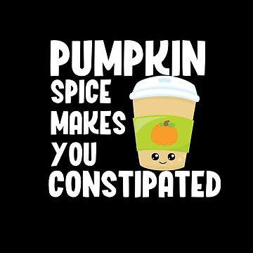Pumpkin Spice Makes You Constipated by wrestletoys