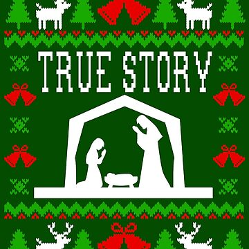 True Story - Nativity - Ugly Christmas Sweater Style by Christmas-Tees