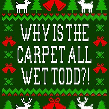 Why Is The Carpet All Wet Todd?! Christmas Vacation Quote - Ugly Christmas Sweater Style by Christmas-Tees