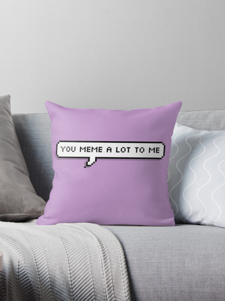 Quot You Meme A Lot To Me Quot Throw Pillows By Trxye Redbubble