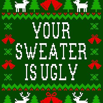 Your Sweater Is Ugly  by Christmas-Tees