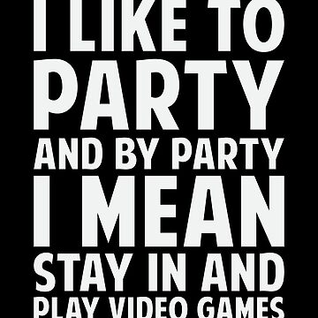 I Like To Party And By Party I Mean Stay In And Play Video Games by fromherotozero