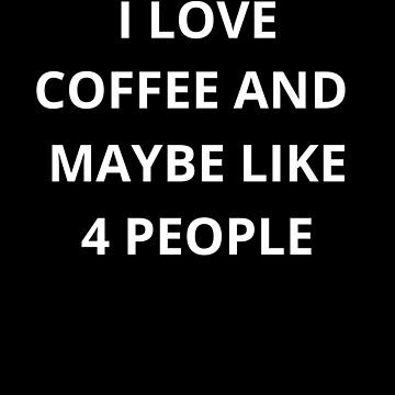 I Love Coffee And Maybe Like 4 People (Coffee Lover) by fromherotozero