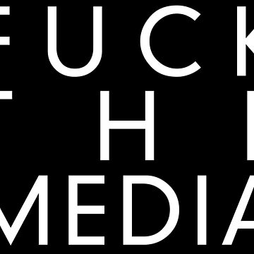 FUCK THE MEDIA by abstractee