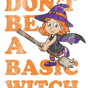 Don't Be A Basic Witch Halloween by frittata