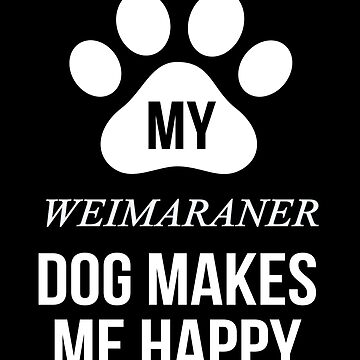 My Weimaraner Makes Me Happy - Gift For Weimaraner Parent by dog-gifts