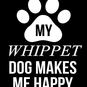 My Whippet Makes Me Happy - Gift For Whippet Parent by dog-gifts