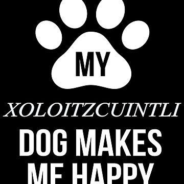 My Xoloitzcuintli Makes Me Happy - Gift For Xoloitzcuintli Parent by dog-gifts