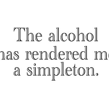 The alcohol has rendered me a simpleton. by wickedsavvy