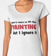 There is more to life than painting Women's Premium T-Shirt
