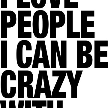 I love people I can be crazy with. by RAWWR
