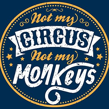 Not My Circus Not My Monkeys - Funny Proverbs Gift by yeoys