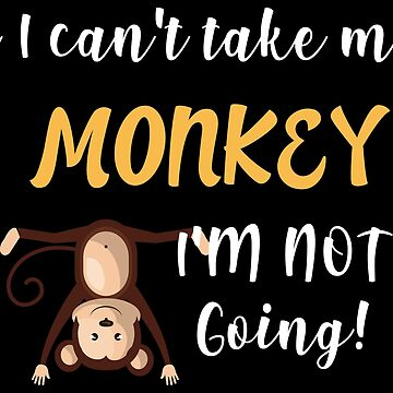 If I Can't Take My Monkey I'm Not Going - Hilarious Life Quotes Gift by yeoys