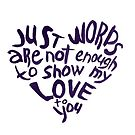 Just words are not enough to show my love to you by Julia Syrykh
