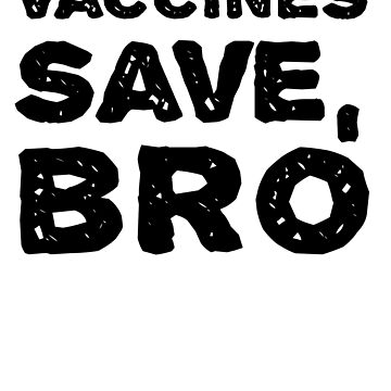 Vaccines Save, Bro - Funny - Vaccinate - Pro Vaccines Awareness Immunization Science  by BullQuacky