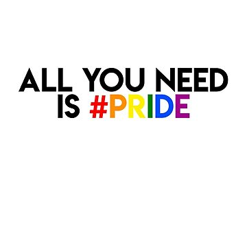 ALL YOU NEED IS PRIDE LGBT LESBIAN GAY by revolutionlove