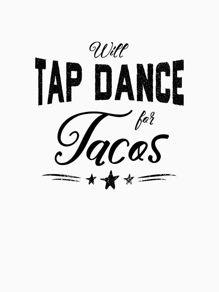 Will Tap Dance for Tacos by Dancethoughts