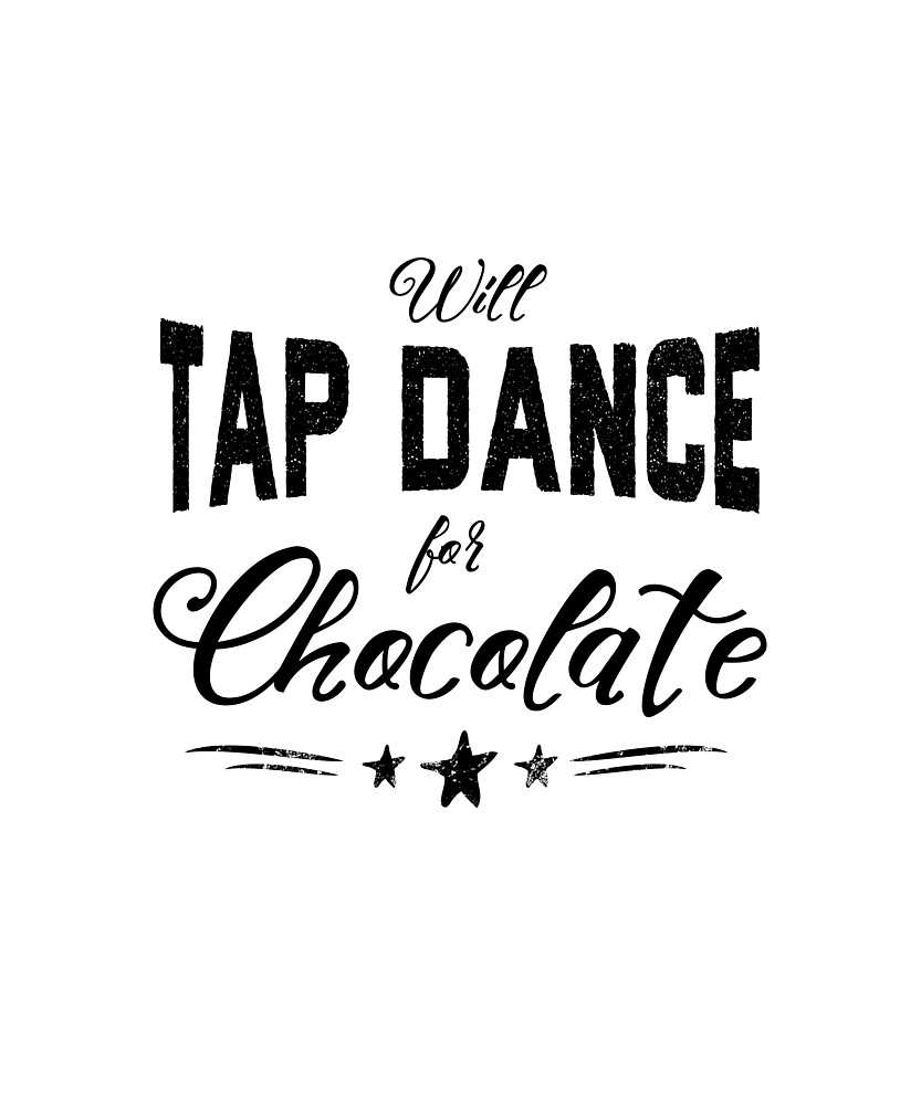 Will Tap Dance For Chocolate by Dancethoughts