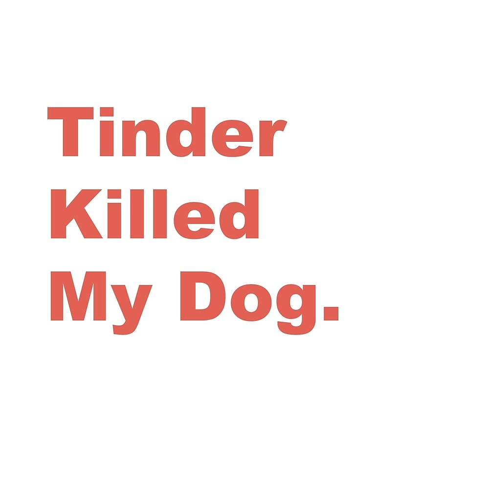 Tinder Killed My Dog by LewyByTheSea
