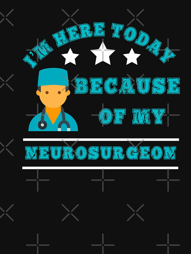 I'm Here Today Because Of My Neurosurgeon Brain Surgery  by CheerfulDesigns