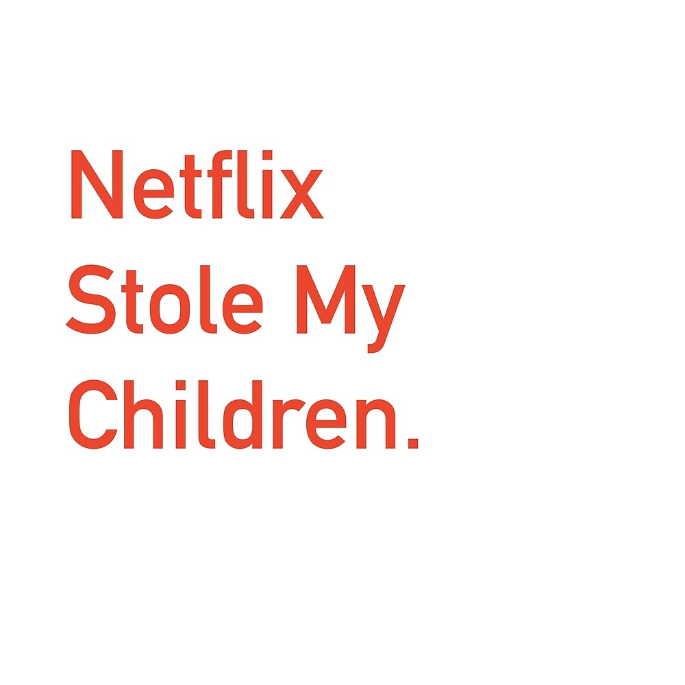 Netflix stole My Children by LewyByTheSea