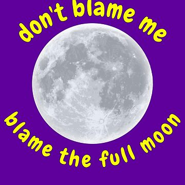 Don't Blame Me, Blame the Full Moon by StudioDesigns