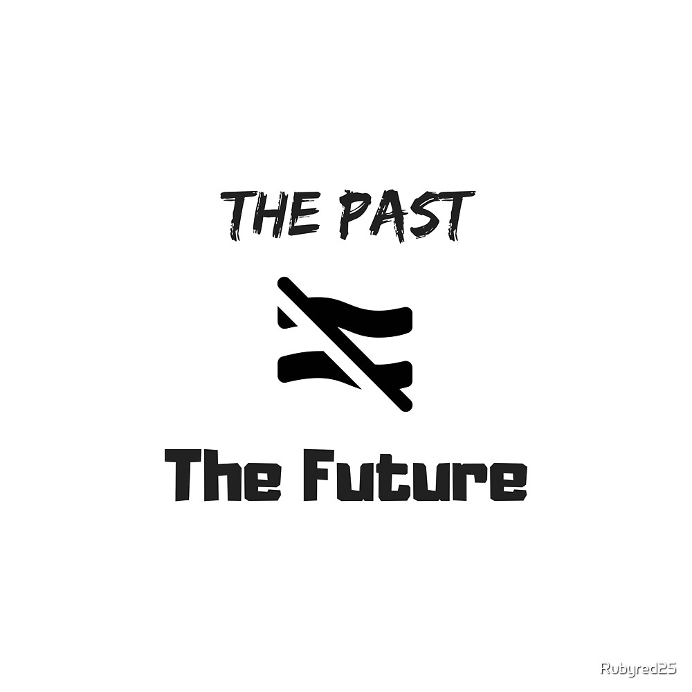 The Past Does Not Equal the Future by Rubyred25