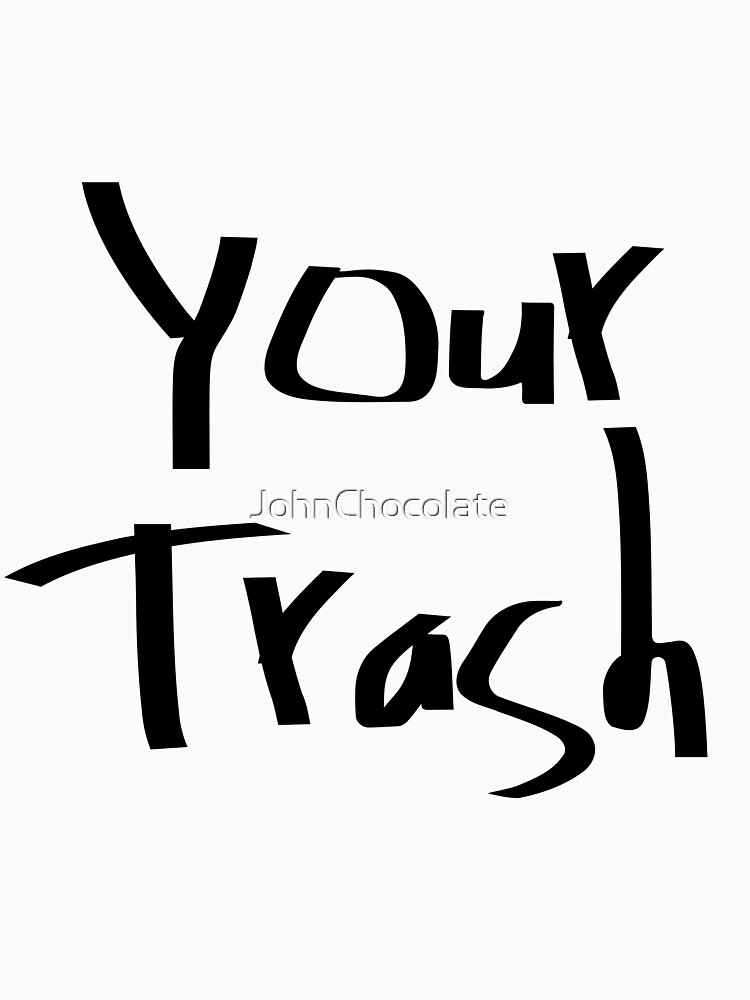 Your Trash by JohnChocolate