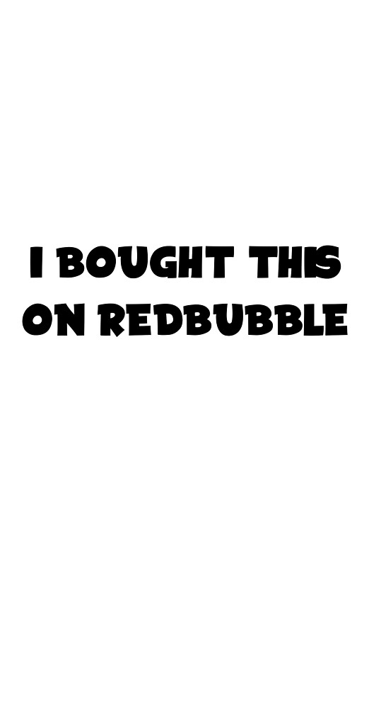 Let your friends know you spend money on redbubble with this eXluSIVE ART. by splashlol