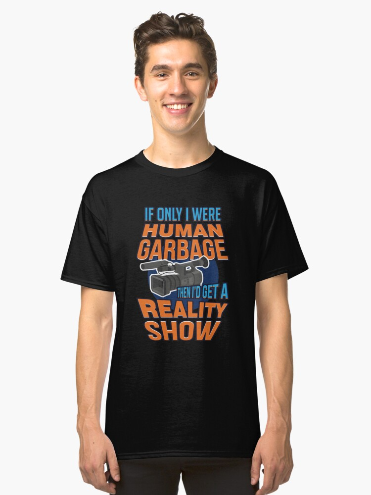 Reality Show Gifts | If Only I Were Human Garbage Classic T-Shirt Front