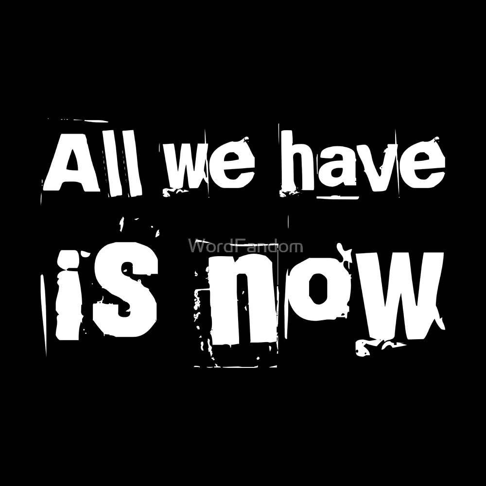 All we have is now  by WordFandom