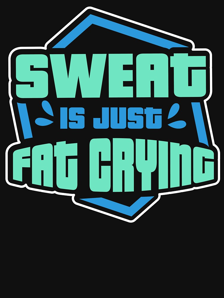 Sweat Is Just Fat Crying by mjacobp