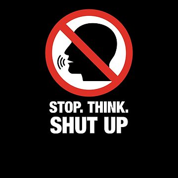 Stop. Think. Shut Up. Silence the Idiots by gorillamerch