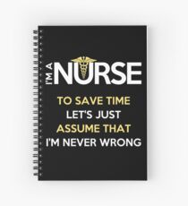 I'm A Nurse. To Save Time Let's Just Assume That I'm Never Wrong T-Shirt Spiral Notebook