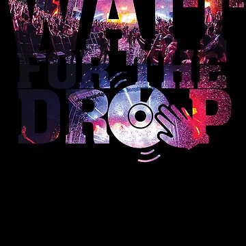 Wait for the drop - EDM Electronic Dance Music - DJ Rave Party Club by BullQuacky