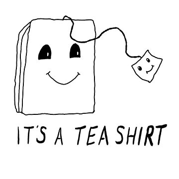 It's a Tea Shirt by yoddel