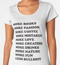 More books. More passion. More coffee. More mistakes. More love. More creating. More drinks. More nature. More fun. Less bullshit.  Women's Premium T-Shirt